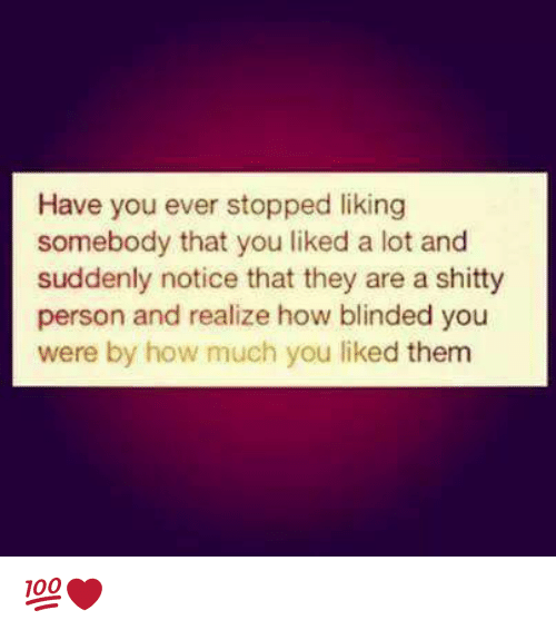Stop Liking: Have you ever stopped liking  somebody that you liked a lot and  suddenly notice that they are a shitty  person and realize how blinded you  were by how much you liked them 💯❤