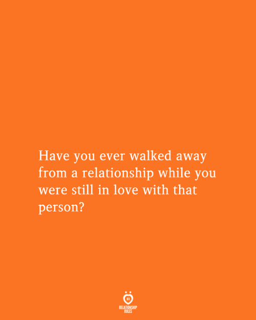 Love, You, and Person: Have you ever walked away  from a relationship while you  were still in love with that  person?  RELATIONSHIP  RULES