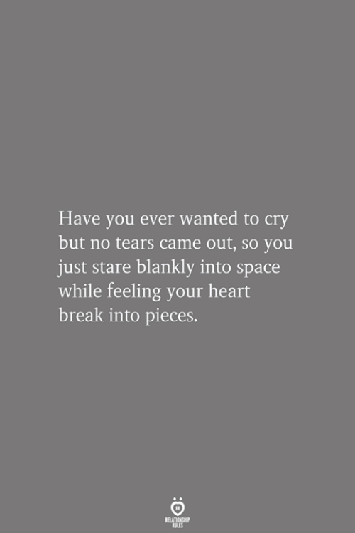 Break, Heart, and Space: Have you ever wanted to cry  but no tears came out, so you  just stare blankly into space  while feeling your heart  break into pieces.  RELATIONSHIP  LES