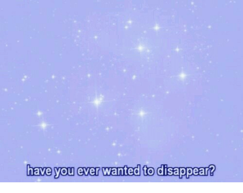 Wanted, You, and Ever: have you ever wanted to disappear?