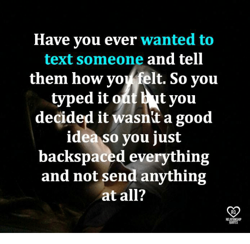 Memes, Good, and Quotes: Have you ever wanted to  text someone and tell  them how yoy felt. So you  tyou  decided it wasnit a good  idea so you just  backspaced everything  and not send anything  at all?  RO  RELATIONSHIP  QUOTES