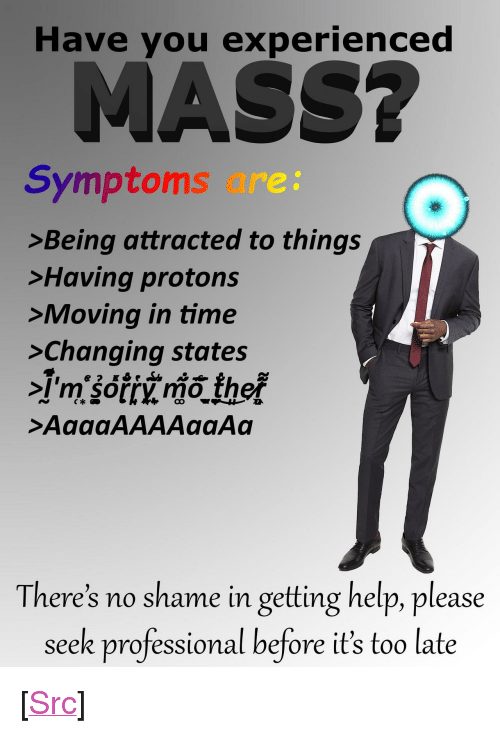 "moving in: Have you experienced  Symptoms are:  >Being attracted to things  >Having protons  >Moving in time  >Changing states  Im sorry mo ther  >AaaaAAAAaaAa  There's no shame in getting help, please  seek professional before it's too late <p>[<a href=""https://www.reddit.com/r/surrealmemes/comments/83tnw4/have_you_experienced_mass/"">Src</a>]</p>"