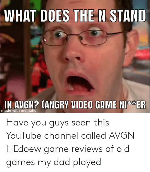 Reviews: Have you guys seen this YouTube channel called AVGN HEdoew game reviews of old games my dad played