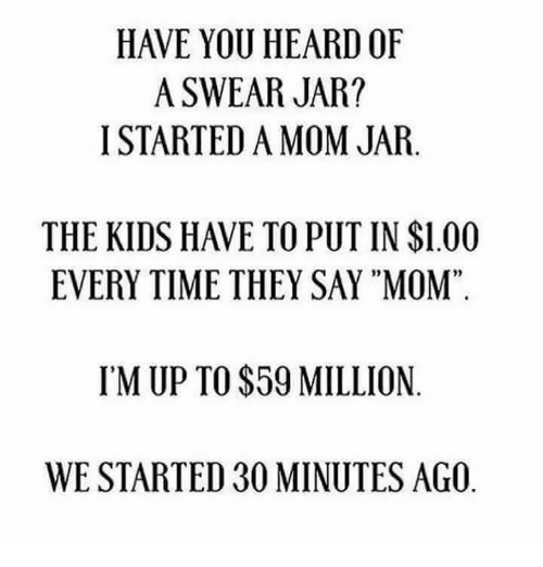 "Heardly: HAVE YOU HEARD OF  A SWEAR JAR?  I STARTED A MOM JAR.  THE KIDS HAVE TO PUT IN $1.00  EVERY TIME THEY SAY ""MOM""  02  95  IM UP TO $59 MILLION  WE STARTED 30 MINUTES AGO"