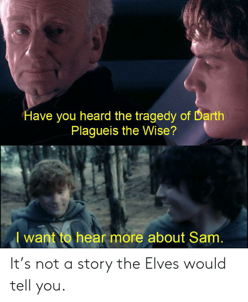 Lord of the Rings, Darth, and Sam: Have you heard the tragedy of Darth  Plagueis the Wise?  want to hear more about Sam. It's not a story the Elves would tell you.