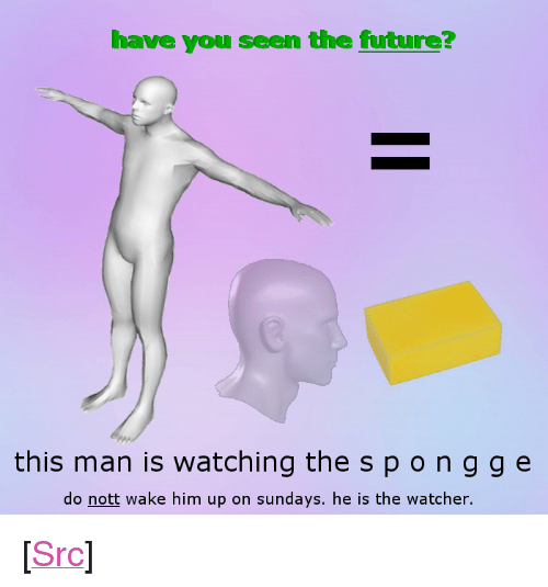 """Watcher: have you seen the future?  this man is watchi the spongge  do nott wake him up on sundays. he is the watcher.  IS  ng <p>[<a href=""""https://www.reddit.com/r/surrealmemes/comments/7dujmu/the_one/"""">Src</a>]</p>"""