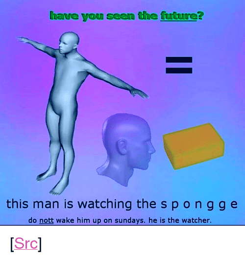 """Watcher: have you seen the future?  this man is watching the spongg e  do nott wake him up on sundays. he is the watcher. <p>[<a href=""""https://www.reddit.com/r/surrealmemes/comments/7lzhhj/h_e_i_s_t_h_e_w_a_t_c_h_e_r/"""">Src</a>]</p>"""