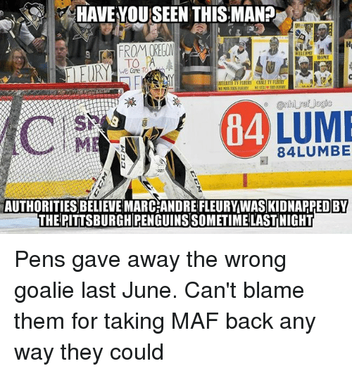 have you seen this: HAVE YOU SEEN THIS MAN? ,  HOME  we Care  ELLITE TV FLHRY  CABLE TV  84  84LUMBE  AUTHORITIES BELIEVE MARC ANDRE FLEURYWAS KIDNAPPED BY  THE PITTSBURGH PENGUINS SOMETIME LASTNIGHT Pens gave away the wrong goalie last June. Can't blame them for taking MAF back any way they could
