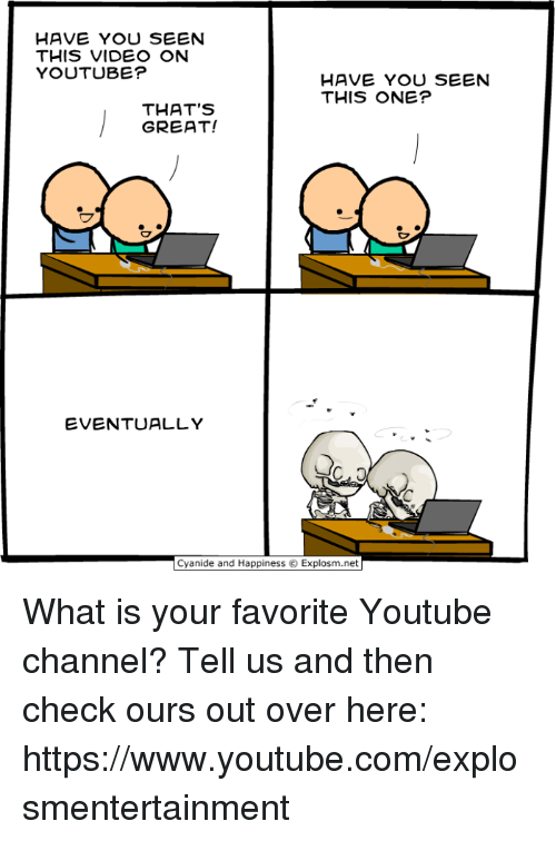 have you seen this: HAVE YOU SEEN  THIS VIDEO ON  YOUTUBE?  HAVE YOU SEEN  THIS ONE?  THAT'S  GREAT!  EVENTUALLY  っ  Cyanide and Happiness c. Explosm.net What is your favorite Youtube channel? Tell us and then check ours out over here: https://www.youtube.com/explosmentertainment