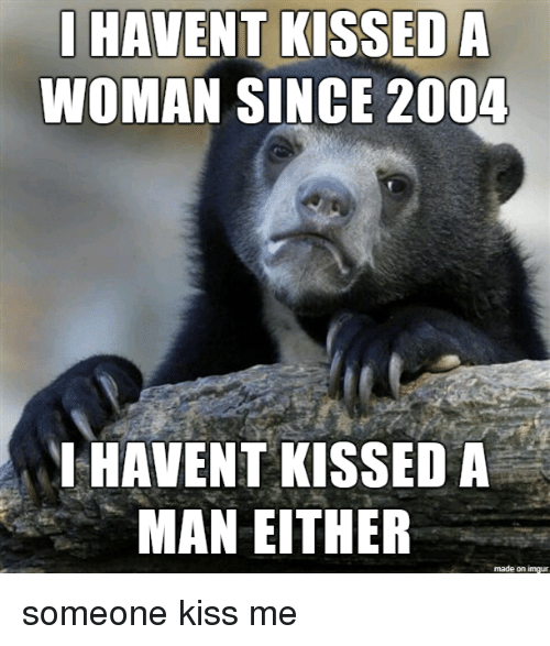 singe: HAVENT KISSED A  WOMAN SINGE 2004  HAVENT KISSED A  MAN EITHER  made on imgur someone kiss me