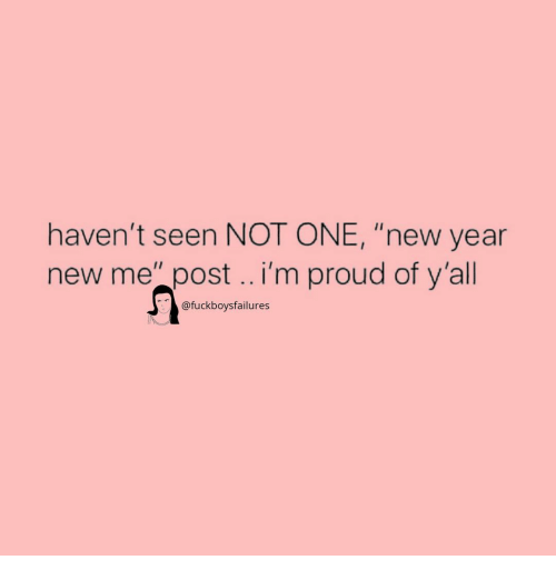 "New Year's, New Year New Me, and Girl Memes: haven't seen NOT ONE, ""new year  new me"" post.. i'm proud of y'all  @fuckboysfailures"