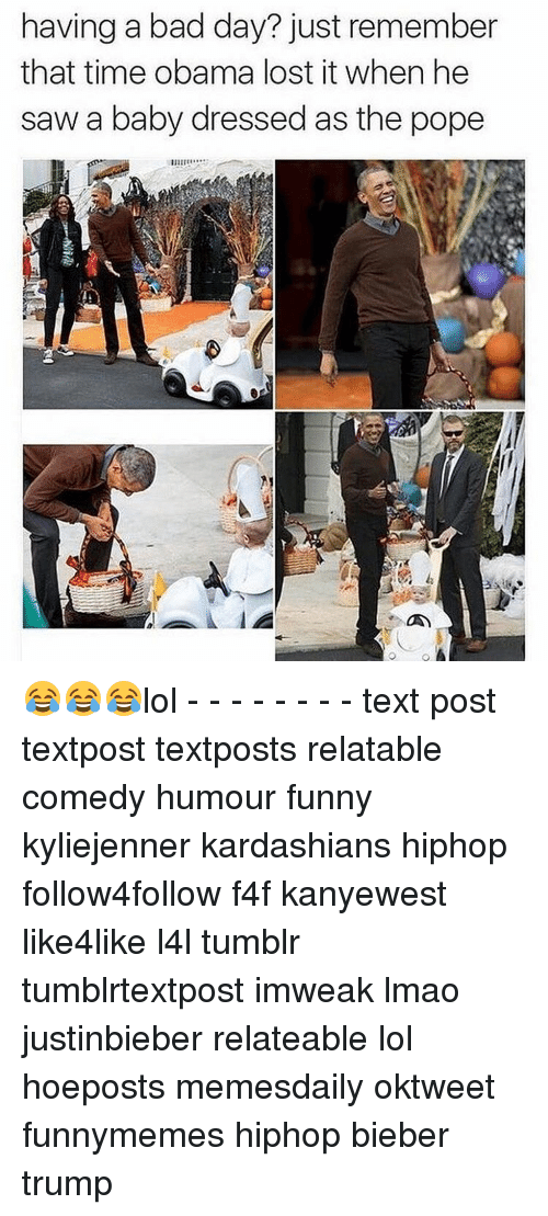 Lol Texts: having a bad day? just remember  that time obama lost it when he  saw a baby dressed as the pope 😂😂😂lol - - - - - - - - text post textpost textposts relatable comedy humour funny kyliejenner kardashians hiphop follow4follow f4f kanyewest like4like l4l tumblr tumblrtextpost imweak lmao justinbieber relateable lol hoeposts memesdaily oktweet funnymemes hiphop bieber trump