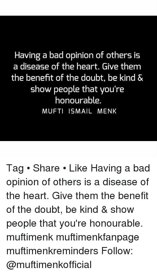 Opinionated: Having a bad opinion of others is  a disease of the heart. Give them  the benefit of the doubt, be kind &  show people that you're  honourable.  MUFTI ISMAIL MENK Tag • Share • Like Having a bad opinion of others is a disease of the heart. Give them the benefit of the doubt, be kind & show people that you're honourable. muftimenk muftimenkfanpage muftimenkreminders Follow: @muftimenkofficial