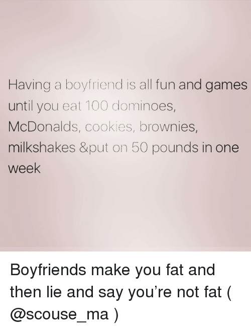 Not Fat: Having a boyfriend is all fun and games  until you eat 100 dominoes,  McDonalds, cookies, brownies,  milkshakes &put on 50 pounds in one  week Boyfriends make you fat and then lie and say you're not fat ( @scouse_ma )