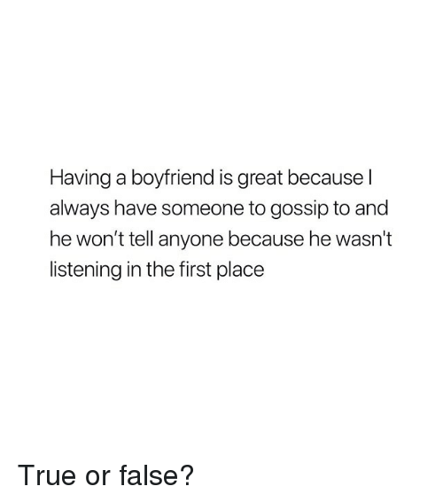 True, Girl Memes, and Boyfriend: Having a boyfriend is great because l  always have someone to gossip to and  he won't tell anyone because he wasn't  listening in the first place True or false?