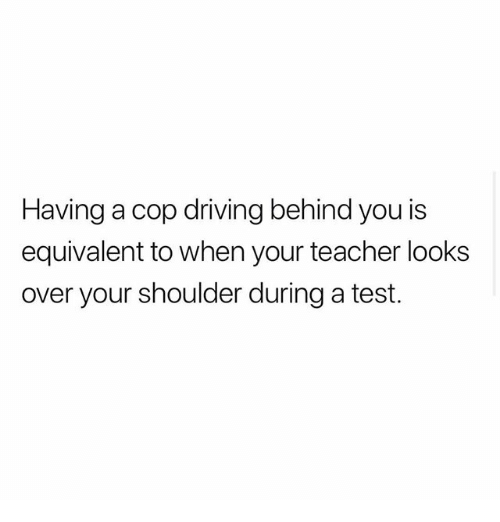 Driving, Memes, and Teacher: Having a cop driving behind you is  equivalent to when your teacher looks  over your shoulder during a test.