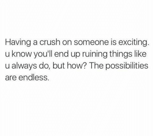 exciting: Having a crush on someone is exciting  u know you'll end up ruining things like  u always do, but how? The possibilities  are endless.