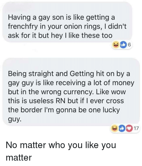 Getting Hit: Having a gay son is like getting a  frenchfry in your onion rings, I didn't  ask for it but hey I like these too  Being straight and Getting hit on by a  gay guy is like receiving a lot of money  but in the wrong currency. Like wow  this is useless RN but if I ever cross  the border I'm gonna be one lucky  guy No matter who you like you matter