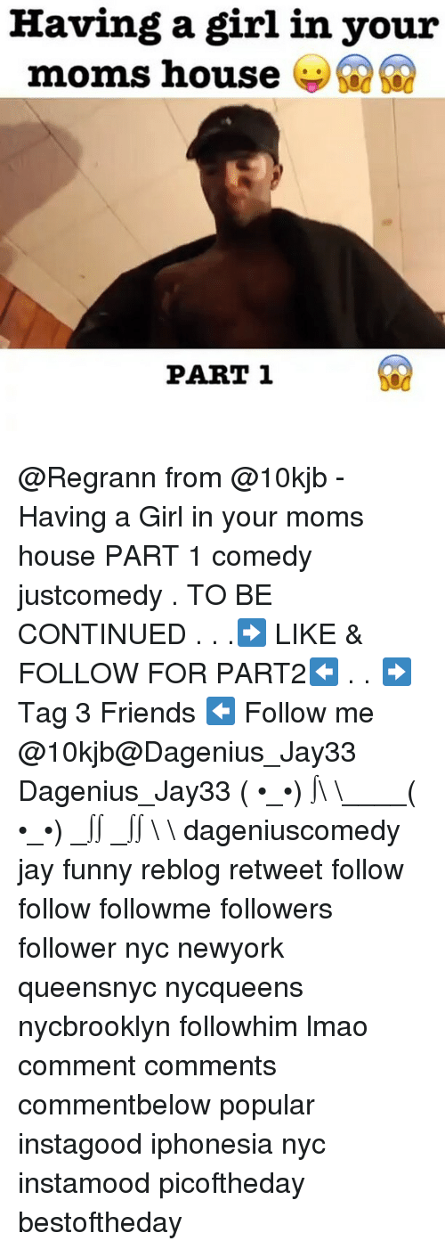to be continued: Having a girl in your  moms house  PART 1 @Regrann from @10kjb - Having a Girl in your moms house PART 1 comedy justcomedy . TO BE CONTINUED . . .➡️ LIKE & FOLLOW FOR PART2⬅️ . . ➡️Tag 3 Friends ⬅️ Follow me @10kjb@Dagenius_Jay33 Dagenius_Jay33 ( •_•) ∫\ \____( •_•) _∫∫ _∫∫ɯ \ \ dageniuscomedy jay funny reblog retweet follow follow followme followers follower nyc newyork queensnyc nycqueens nycbrooklyn followhim lmao comment comments commentbelow popular instagood iphonesia nyc instamood picoftheday bestoftheday