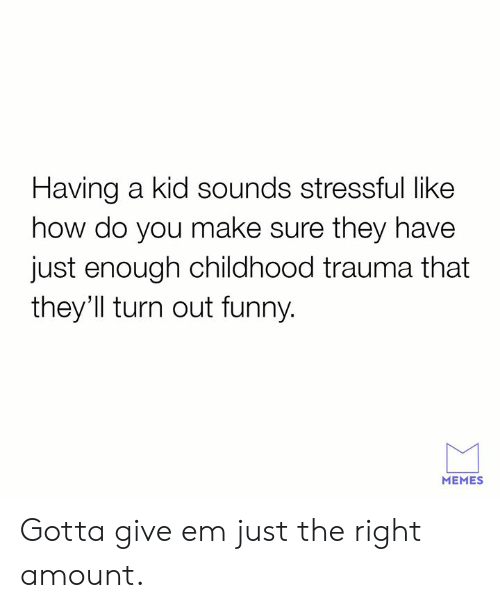 Dank, Funny, and Memes: Having a kid sounds stressful like  how do you make sure they have  just enough childhood trauma that  they'll turn out funny  MEMES Gotta give em just the right amount.