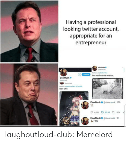 Club, Ftw, and Tumblr: Having a professional  looking twitter account,  appropriate for an  entrepreneur  I'm an absolute unit too  Elon Musk  New uWu  Elon MuskO @elonmusk 17h  4036 th 15K  142  Elon Musk O @elonnusk-9h  FTW laughoutloud-club:  Memelord