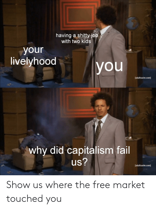 Two Kids: having a shitty job  with two kids  your  livelyhood  you  [adultswim.com]  why did capitalism fail  us?  fadultswim.com] Show us where the free market touched you