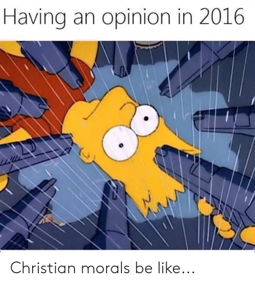 In 2016: Having an opinion in 2016 Christian morals be like...