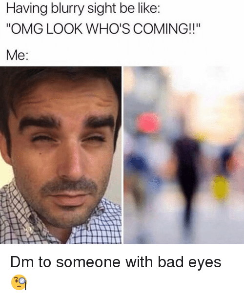 """Bad, Be Like, and Memes: Having blurry sight be like  """"OMG LOOK WHO'S COMING!!""""  Me: Dm to someone with bad eyes 🧐"""