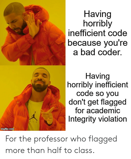 Integrity: Having  horribly  inefficient code  because you're  a bad coder.  Having  horribly inefficient  code so you  don't get flagged  for academic  Integrity violation  imgflip.com For the professor who flagged more than half to class.