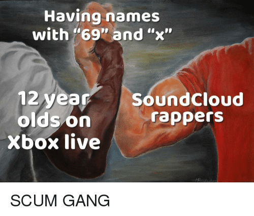 "SoundCloud, Xbox Live, and Xbox: Having names  with ""69"" and ""x""  12 year SoundCloud  oldson  rappers  Xbox live SCUM GANG"