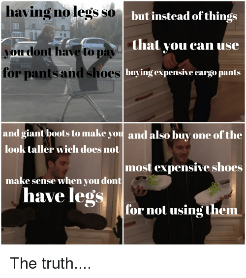 Shoes, Boots, and Giant: having no legs so  but instead ofthings  that vou can use  buying expensive cargo pants  vou dont have to pa  for pantsand shoes  and giant boots to make you and also buy one of the  most expensive shoes  for not using them  look taller wich does not  make sense when you dont  have legs