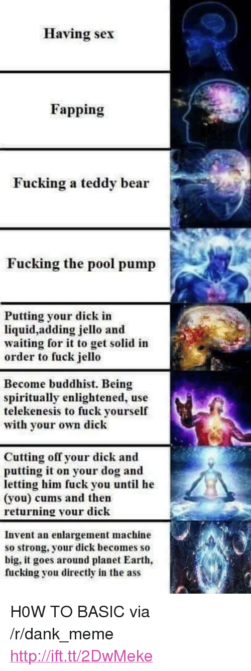 """buddhist: Having sex  Fapping  Fucking a teddy bear  Fucking the pool pump  Putting your dick in  liquid,adding jello and  waiting for it to get solid in  order to fuck jello  Become buddhist. Being  spiritually enlightened, use  telekenesis to fuck yourself  with yor own dick  Cutting off your dick and  putting it on your dog and  letting him fuck you until he  (you) cums and then  returning your dick  Invent an enlargement machine  so strong, your dick becomes so  big, it goes around planet Earth  fucking you directly in the ass <p>H0W TO BASIC via /r/dank_meme <a href=""""http://ift.tt/2DwMeke"""">http://ift.tt/2DwMeke</a></p>"""