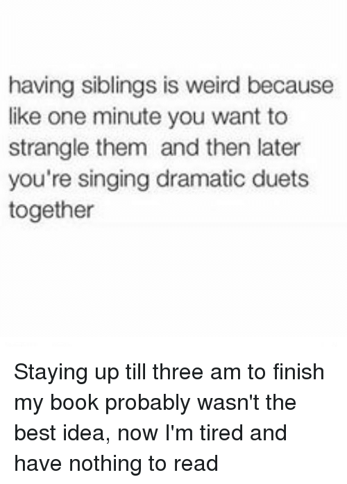 duets: having siblings is weird because  like one minute you want to  strangle them and then later  you're singing dramatic duets  together Staying up till three am to finish my book probably wasn't the best idea, now I'm tired and have nothing to read