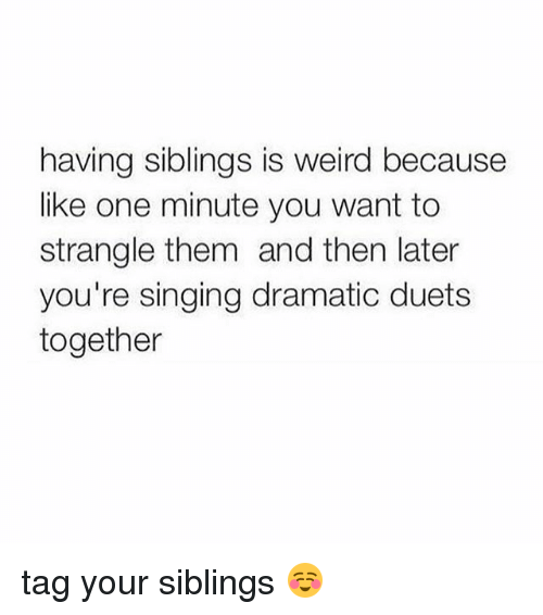 duets: having siblings is weird because  like one minute you want to  strangle them and then later  you're singing dramatic duets  together tag your siblings ☺️