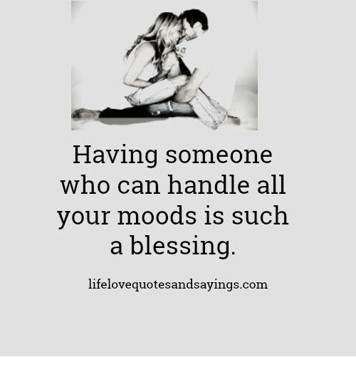 Com, Who, and Can: Having someone  who can handle all  our moods is such  a blessing.  lifelovequotesandsayings.com