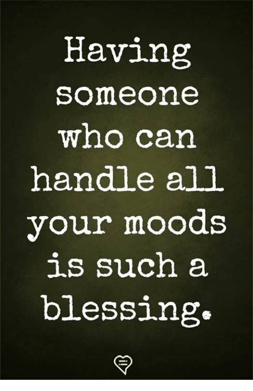 Memes, 🤖, and Can: Having  someone  wno can  handle all  your moods  such a  blessing.
