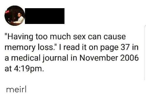 "Sex, Too Much, and MeIRL: ""Having too much sex can cause  memory loss."" I read it on page 37 in  a medical journal in November 2006  at 4:19pm meirl"