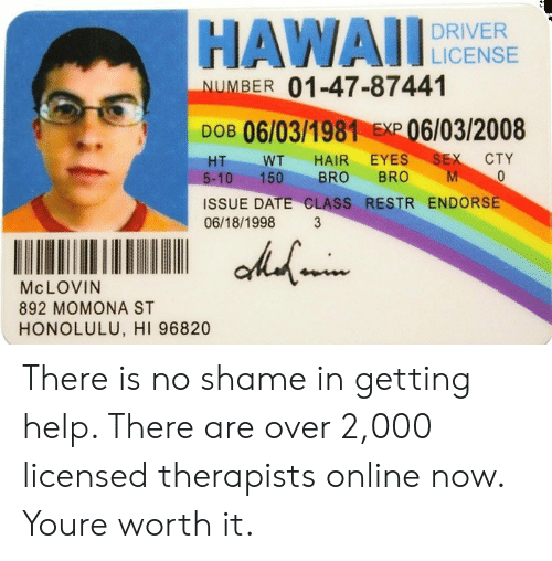 Sex, Date, and Hair: HAWADICNS  DRIVER  NUMBER 01-47-87441  DOB 06/03/1981E06/03/2008  HT WT HAIR EYES SEX CTY  5-10 150 BRO BRO M  ISSUE DATE CLASS RESTR ENDORSE  06/18/1998 3  Mc LOVIN  892 MOMONA ST  HONOLULU, HI 96820 There is no shame in getting help. There are over 2,000 licensed therapists online now. Youre worth it.