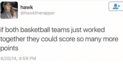 Basketball, 4 20, and Score: hawk  @hawktherapper  if both basketball teams just worked  together they could score so many more  points  4/20/14, 4:59 PM