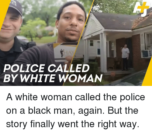 Memes, Police, and Black: HAY  POLICE CALLED  BY WHITE WOMAN A white woman called the police on a black man, again. But the story finally went the right way.
