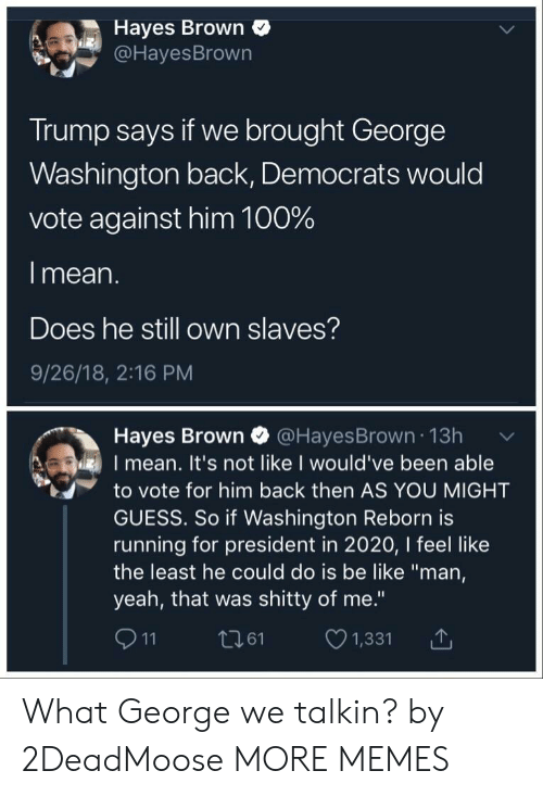 """reborn: Hayes Brown  @HayesBrown  Trump says if we brought George  Washington back, Democrats would  vote against him 100%  l mean.  Does he still own slaves?  9/26/18, 2:16 PM  Hayes Brown @HayesBrown 13h  I mean. It's not like I would've been able  to vote for him back then AS YOU MIGHT  GUESS. So if Washington Reborn is  running for president in 2020, I feel like  the least he could do is be like """"man,  yeah, that was shitty of me.""""  911 t261 1,331 T What George we talkin? by 2DeadMoose MORE MEMES"""