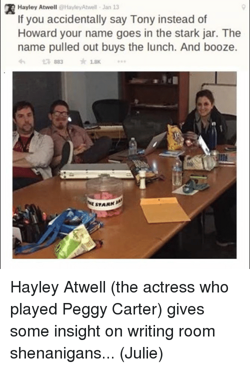 Jarreds: Hayley Atwell @HayleyAtwell Jan 13  If you accidentally say Tony instead of  Howard your name goes in the stark jar. The  name pulled out buys the lunch. And booze.  £7883  ★1.8K  STARN Hayley Atwell (the actress who played Peggy Carter) gives some insight on writing room shenanigans...  (Julie)
