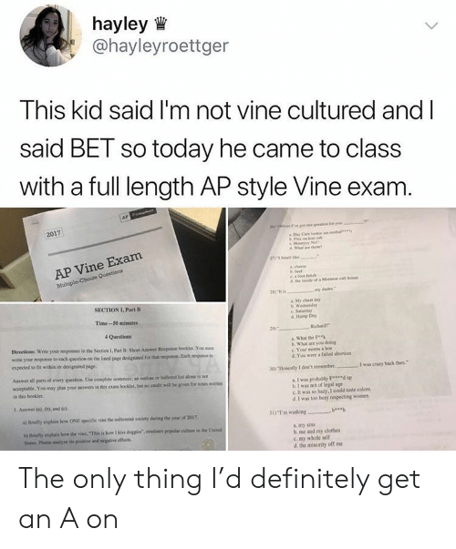 Une: hayley  @hayleyroettger  This kid said I'm not vine cultured and l  said BET so today he came to class  with a full length AP style Vine exam  2017  Wh e the  e Exam  AP Vin  Mul  SECTION I, Part B  Sty cheat day  Time-50 minutes  c. Saturday  d Hump Day  Directions Wrise yoor roponses in the Section I, Pat B: Short-Anwer Resposse booklet You mues  write your nesposse to each qoestios oo the lined page designted for thar  expected to fit withia its designated page.  What the  b. What are you dking  c. Your mons a boe  d.You were a faiidd abortion  eponse Each espose is  Answer all parts ol every question Une complete sentences: an ouine of beleted lston is nox  acceprable. You may plan your answers in thim boolet bat no credit wllbe gie for  in this booklet  a I was probally F up  b.I was not of legal age  c. It was so hary, I could taste colors  d. I was too busy respecting momen  I Answer o). 0) and ci  a) Briefly explain how ONE specific vine the miliennial society daring the year of 2097  31) ฯ.. washing  a. my sins  b me and my clothes  c my whole self  d the minority off me The only thing I'd definitely get an A on