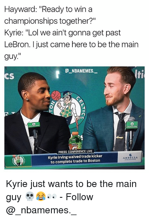 "Kyrie Irving, Lol, and Memes: Hayward: ""Ready to win a  championships together?""  Kyrie: ""Lol we ain't gonna get past  LeBron. I just came here to be the main  guy.""  e_NBAMEMES.-  CS  lti  PRESS CONFERENCE LIVE  Kyrie Irving waived trade kicker  to complete trade to Bostorn  ARBELLA Kyrie just wants to be the main guy 💀😂👀 - Follow @_nbamemes._"