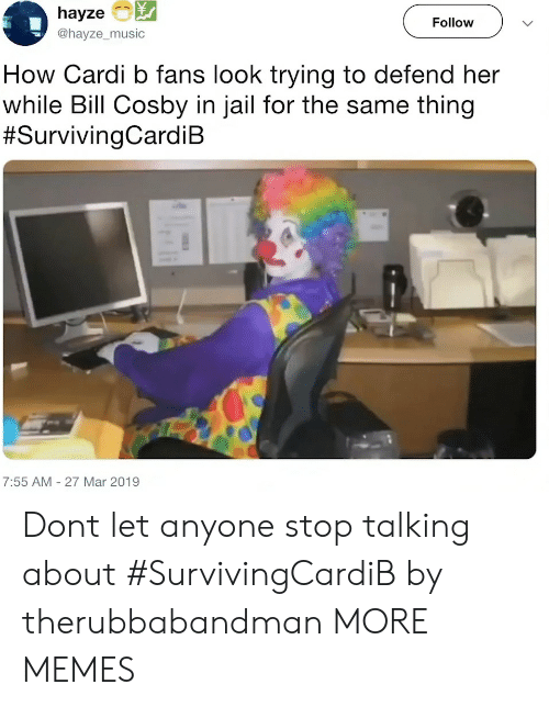 Bill Cosby: hayze  @hayze_music  Follow  How Cardi b fans look trying to defend her  while Bill Cosby in jail for the same thing  #SurvivingCardiB  7:55 AM- 27 Mar 2019 Dont let anyone stop talking about #SurvivingCardiB by therubbabandman MORE MEMES