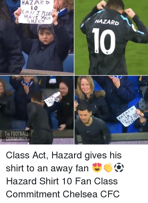 Chelsea, Football, and Memes: HAZARD  10  CAN I PLEAS  HAVE YOUR  HAZARD  10  THE FOOTBALL Class Act, Hazard gives his shirt to an away fan 😍👏⚽️ Hazard Shirt 10 Fan Class Commitment Chelsea CFC