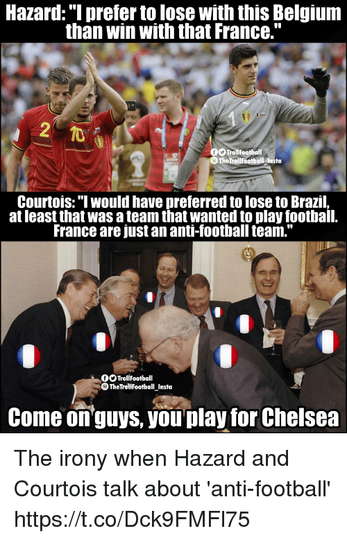 """Belgium, Chelsea, and Football: Hazard: """"I prefer to lose with this Belgium  than win with that France.""""  TrollFootball  TheTrollFootball Insta  Courtois:"""" would have preferred to lose to Brazil,  at least that was a team that wanted to play football.  France are just an anti-football team.""""  OOTrollFootball  TheTrollfootball_Insta  Come onguys, you play for Chelsea The irony when Hazard and Courtois talk about 'anti-football' https://t.co/Dck9FMFl75"""
