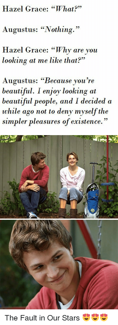 """Why Are You Looking At Me: Hazel Grace: """"What?""""  Augustus: """"Nothing.""""  Hazel Grace: """"Why are you  looking at me like that?""""  Augustus: """"Because you're  beautiful. I enjoy looking at  beautiful people, and I decided a  while ago not to deny myself the  simpler pleasures of existence.   us The Fault in Our Stars 😍😍😍"""