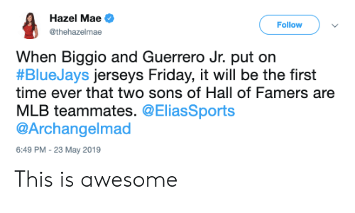 Guerrero: Hazel Mae  Follow  @thehazelmae  When Biggio and Guerrero Jr. put orn  #BlueJays jerseys Friday, it will be the first  time ever that two sons of Hall of Famers are  MLB teammates. @EliasSports  @Archangelmad  6:49 PM  23 May 2019 This is awesome