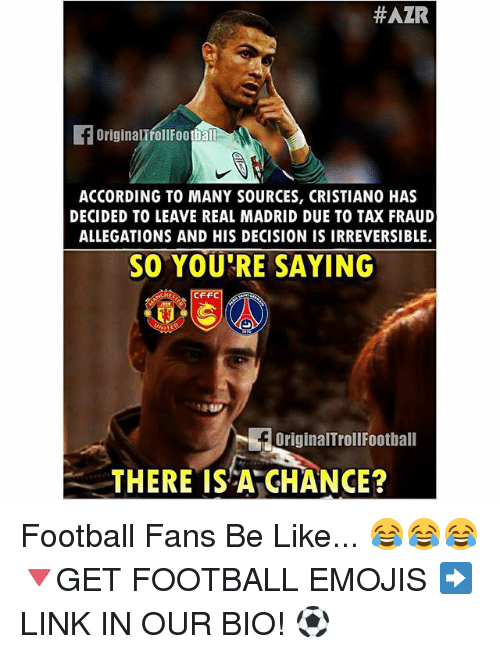 footballs: HAZR  originalTfoll Footbal  ACCORDING TO MANY SOURCES, CRISTIANO HAS  DECIDED TO LEAVE REAL MADRID DUE TO TAX FRAUD  ALLEGATIONS AND HIS DECISION IS IRREVERSIBLE.  SO YOU'RE SAYING  CFFC  fbriginalTroll Football  THERE IS A GHANCE? Football Fans Be Like... 😂😂😂 🔻GET FOOTBALL EMOJIS ➡️ LINK IN OUR BIO! ⚽️